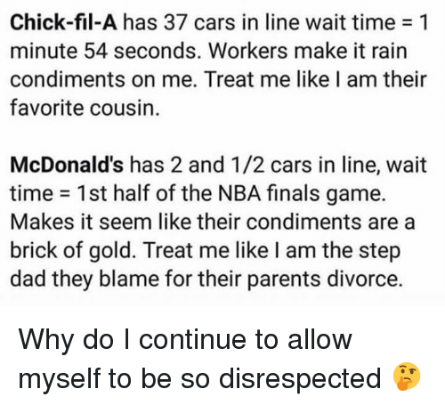 Cars, Chick-Fil-A, and Dad: Chick-fil-A has 37 cars in line wait time 1  minute 54 seconds. Workers make it rain  condiments on me. Treat me like I am their  favorite cousin.  McDonald's has 2 and 1/2 cars in line, wait  time = 1st half of the NBA finals game.  Makes it seem like their condiments are a  brick of gold. Treat me like I am the step  dad they blame for their parents divorce. Why do I continue to allow myself to be so disrespected 🤔