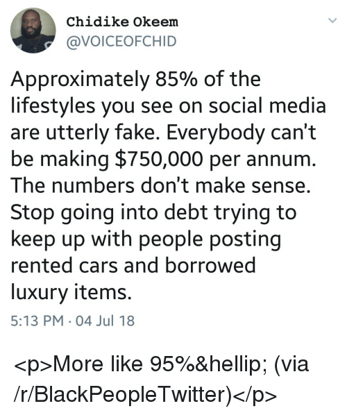 Blackpeopletwitter, Cars, and Fake: Chidike Okeem  @VOICEOFCHID  Approximately 85% of the  lifestyles you see on social media  are utterly fake. Everybody can't  be making $750,000 per annurm  The numbers don't make sense,  Stop going into debt trying to  keep up with people posting  rented cars and borrowed  luxury items.  5:13 PM 04 Jul 18 <p>More like 95%… (via /r/BlackPeopleTwitter)</p>