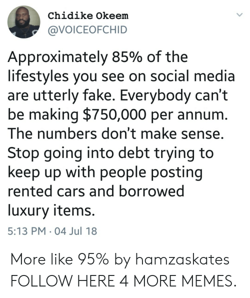 Cars, Dank, and Fake: Chidike Okeem  @VOICEOFCHID  Approximately 85% of the  lifestyles you see on social media  are utterly fake. Everybody can't  be making $750,000 per annurm  The numbers don't make sense,  Stop going into debt trying to  keep up with people posting  rented cars and borrowed  luxury items.  5:13 PM 04 Jul 18 More like 95% by hamzaskates FOLLOW HERE 4 MORE MEMES.