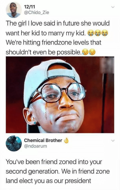 Friend Zoned: @Chido_Zie  The girl I love said in future she would  want her kid to marry my kid.  We're hitting friendzone levels that  shouldn't even be possible.  Chemical Brother  @ndoarum  You've been friend zoned into your  second generation. We in friend zone  land elect you as our president