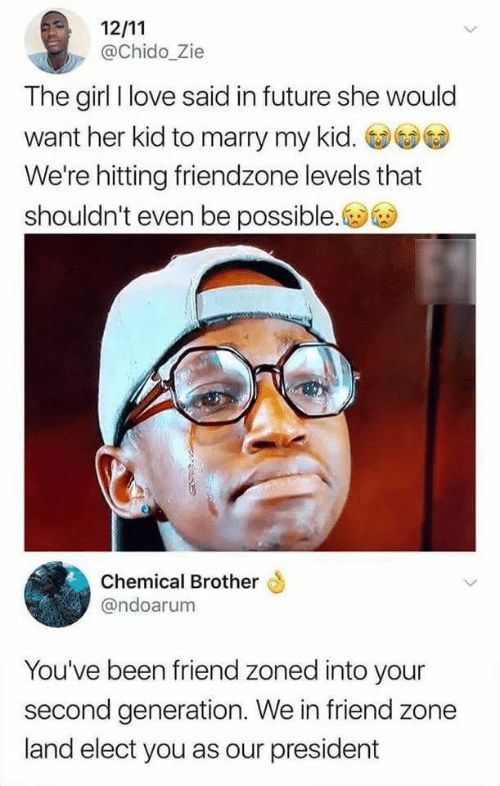 Friendzone, Future, and Love: @Chido_Zie  The girl I love said in future she would  want her kid to marry my kid.  We're hitting friendzone levels that  shouldn't even be possible.  Chemical Brother  @ndoarum  You've been friend zoned into your  second generation. We in friend zone  land elect you as our president