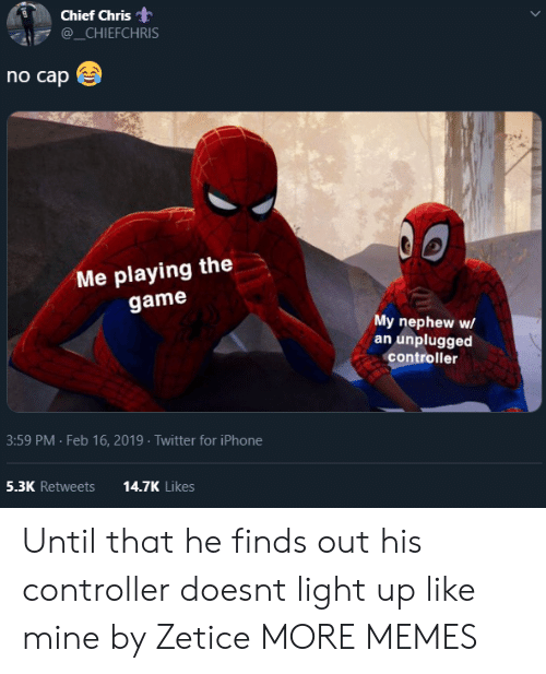 Dank, Iphone, and Memes: Chief Chris  @_CHIEFCHRIS  no cap  Me playing the  game  My nephew w/  an unplugged  controller  3:59 PM Feb 16, 2019 Twitter for iPhone  5.3K Retweets  14.7K Likes Until that he finds out his controller doesnt light up like mine by Zetice MORE MEMES