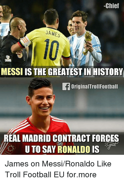 Trollings: -Chief  JAMES  MESSI IS THE GREATEST IN HISTORY  fOriginalTrollFootball  REAL MADRID CONTRACT FORCES  U TO SAY RONALDO IS James on Messi/Ronaldo Like Troll Football EU for.more