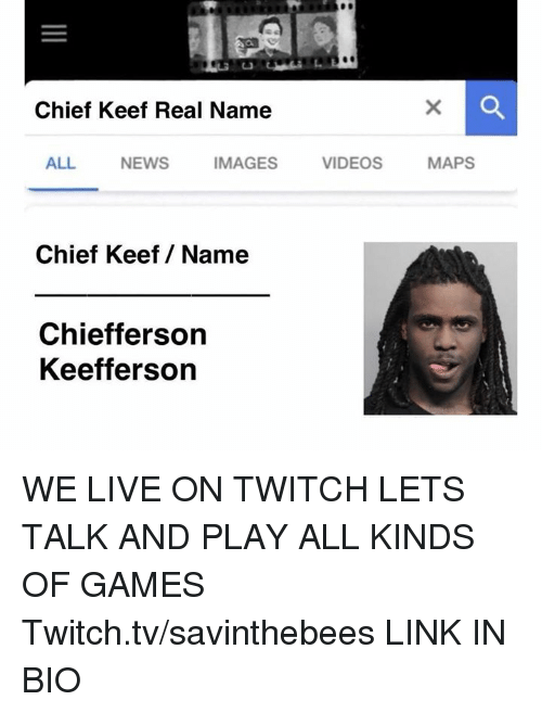Keef: Chief Keef Real Name  ALL  NEWS  IMAGES  VIDEOS  MAPS  Chief Keef/ Name  Chiefferson  Keefferson WE LIVE ON TWITCH LETS TALK AND PLAY ALL KINDS OF GAMES  Twitch.tv/savinthebees LINK IN BIO