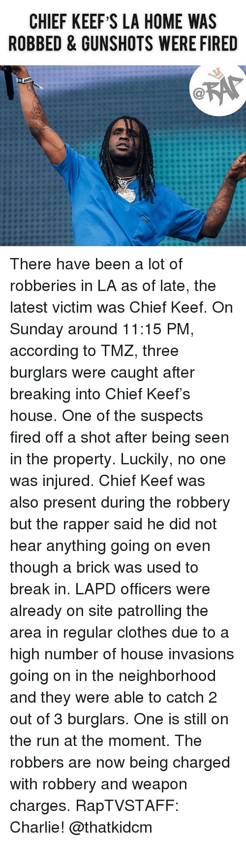 Keef: CHIEF KEEF S LA HOME WAS  ROBBED & GUNSHOTS WERE FIRED There have been a lot of robberies in LA as of late, the latest victim was Chief Keef. On Sunday around 11:15 PM, according to TMZ, three burglars were caught after breaking into Chief Keef's house. One of the suspects fired off a shot after being seen in the property. Luckily, no one was injured. Chief Keef was also present during the robbery but the rapper said he did not hear anything going on even though a brick was used to break in. LAPD officers were already on site patrolling the area in regular clothes due to a high number of house invasions going on in the neighborhood and they were able to catch 2 out of 3 burglars. One is still on the run at the moment. The robbers are now being charged with robbery and weapon charges. RapTVSTAFF: Charlie! @thatkidcm