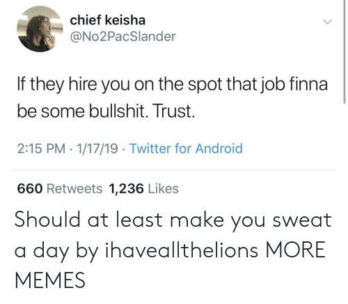 Android, Dank, and Memes: chief keisha  @No2PacSlander  If they hire you on the spot that job finna  be some bullshit. Trust.  2:15 PM - 1/17/19 Twitter for Android  660 Retweets 1,236 Likes Should at least make you sweat a day by ihaveallthelions MORE MEMES