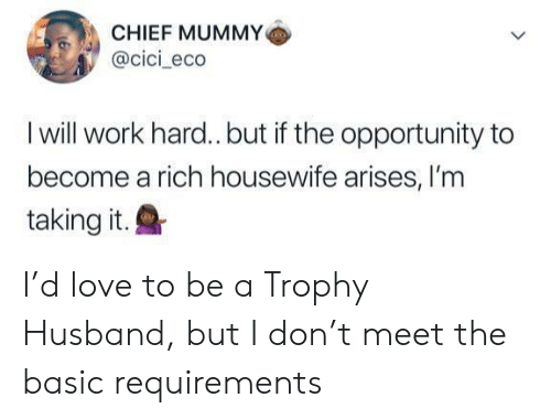 Love, Work, and Opportunity: CHIEF MUMMY  @cici_eco  I will work hard.. but if the opportunity to  become a rich housewife arises, I'm  taking it.Q I'd love to be a Trophy Husband, but I don't meet the basic requirements