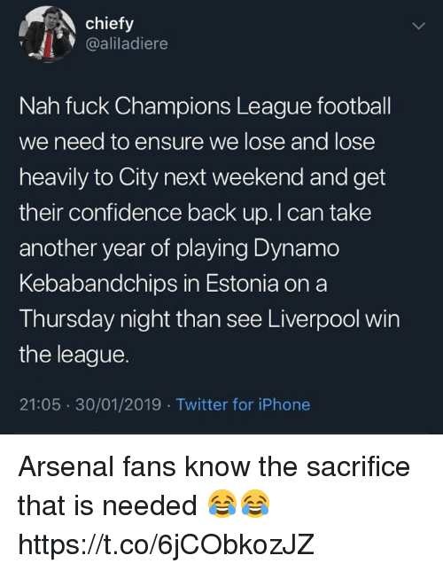 Arsenal Fans: chiefy  @aliladiere  Nah fuck Champions League football  we need to ensure we lose and lose  heavily to City next weekend and get  their confidence back up. I can take  another year of playing Dynamo  Kebabandchips in Estonia on a  Thursday night than see Liverpool win  the league.  21:05 30/01/2019 Twitter for iPhone Arsenal fans know the sacrifice that is needed 😂😂 https://t.co/6jCObkozJZ