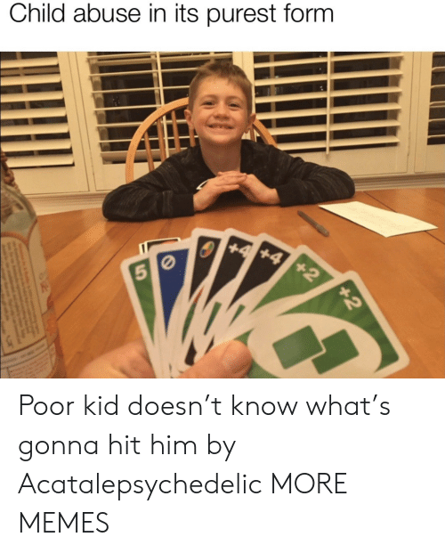 5 0: Child abuse in its purest form  +4 +4 +2  5 0  +2 Poor kid doesn't know what's gonna hit him by Acatalepsychedelic MORE MEMES