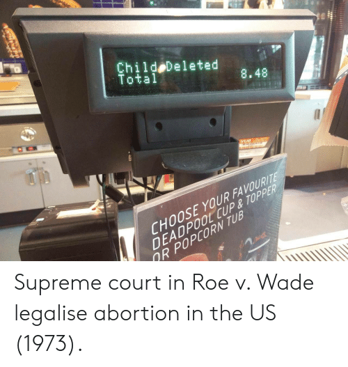 Supreme, Deadpool, and Supreme Court: Child Deleted  Total  8.48  CHOOSE YOUR FAVOURIT  DEADPOOL CUP& TOPPER  R POPCORN TUB Supreme court in Roe v. Wade legalise abortion in the US (1973).