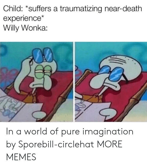 Dank, Memes, and Target: Child: *suffers a traumatizing near-death  experience  Willy Wonka: In a world of pure imagination by Sporebill-circlehat MORE MEMES