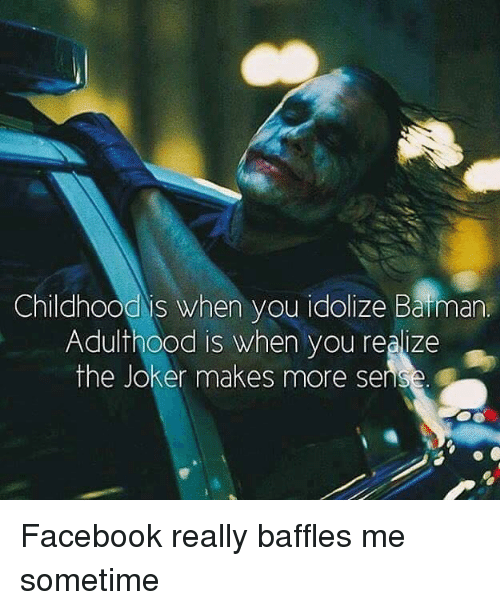 Im 14 & This Is Deep: Childhood is when  you idolize Baiman  Adulthood is when you realize  the Joker makes more sens Facebook really baffles me sometime