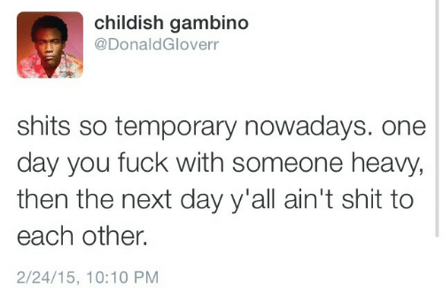 aint: childish gambino  @DonaldGloverr  shits so temporary nowadays. one  day you fuck with someone heavy,  then the next day y'all ain't shit to  each other.  2/24/15, 10:10 PM