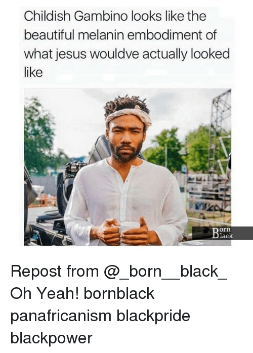 Beautiful, Childish Gambino, and Jesus: Childish Gambino looks like the  beautiful melanin embodiment of  what jesus wouldve actually looked  like  orn  lack Repost from @_born__black_ Oh Yeah! bornblack panafricanism blackpride blackpower