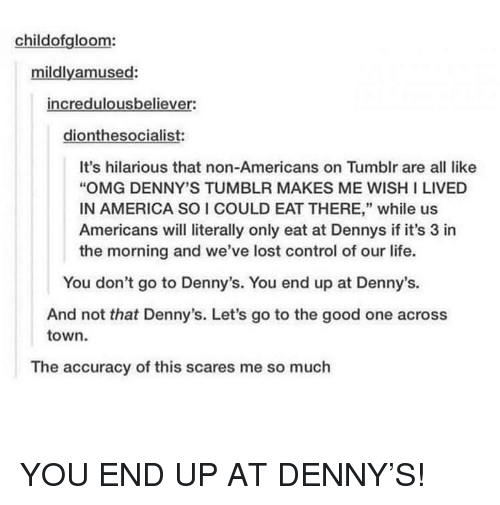 """Denny's: childofgloom:  mildlyamused:  incredulousbeliever:  dionthesocialist:  It's hilarious that non-Americans on Tumblr are all like  """"OMG DENNY'S TUMBLR MAKES ME WISH I LIVED  IN AMERICA SO I COULD EAT THERE,"""" while us  Americans will literally only eat at Dennys if it's 3 in  the morning and we've lost control of our life.  You don't go to Denny's. You end up at Denny's.  And not that Denny's. Let's go to the good one across  town  The accuracy of this scares me so much YOU END UP AT DENNY'S!"""