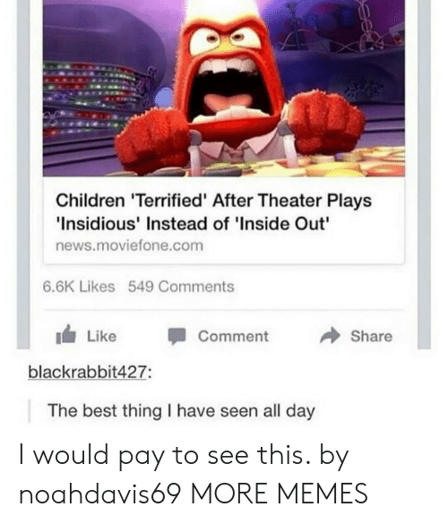 """Children, Dank, and Inside Out: Children 'Terrified' After Theater Plays  Insidious' Instead of 'Inside Out""""  news.moviefone.com  6.6K Likes 549 Comments  → Share  1 Like -Comment  blackrabbit427:  The best thing I have seen all day I would pay to see this. by noahdavis69 MORE MEMES"""