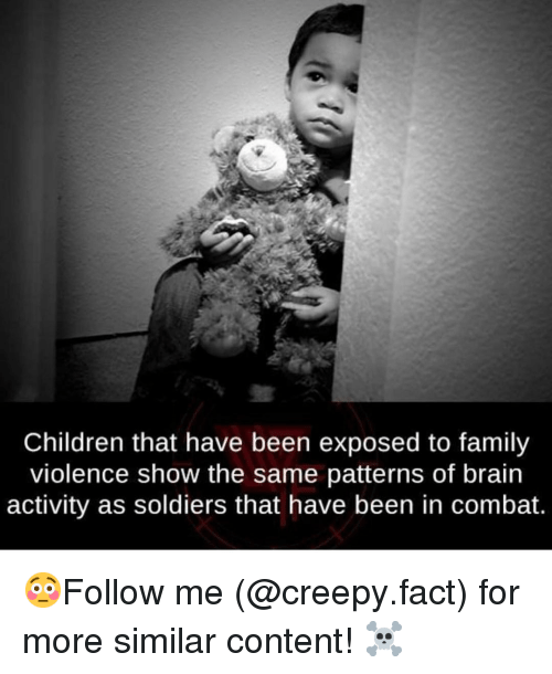 Children, Creepy, and Family: Children that have been exposed to family  violence show the same patterns of brain  activity as soldiers that have been in combat. 😳Follow me (@creepy.fact) for more similar content! ☠️