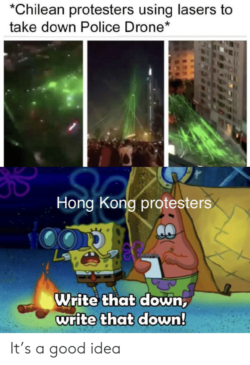 Drone: Chilean protesters using lasers to  take down Police Drone*  Hong Kong protesters  Write that down,  write that down! It's a good idea