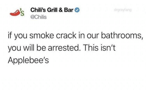Chilis, Applebee's, and Crack: Chili's Grill & Bar  @Chilis  drgrayfang  if you smoke crack in our bathrooms,  you will be arrested. This isn't  Applebee's