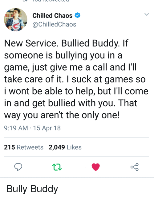 chilled: Chilled Chaos  @ChilledChaos  New Service. Bullied Buddy. Iif  someone is bullying you in a  game, just give me a call and I'II  take care of it. I suck at games so  I wont be able to help, but I'il come  in and get bullied with you. That  way you aren't the only one!  9:19 AM.15 Apr 18  215 Retweets 2,049 Likes <p>Bully Buddy</p>