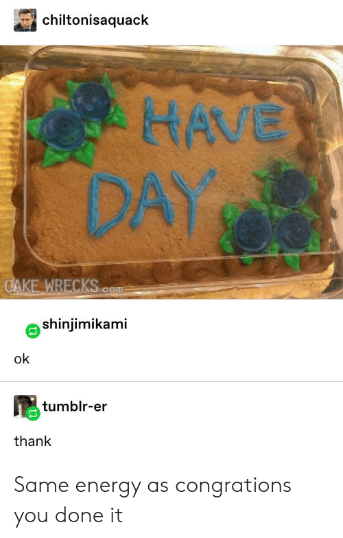 Congrations: chiltonisaquack  HAVE  DAY  CAKE WRECKS.com  shinjimikami  ok  tumblr-er  thank Same energy as congrations you done it
