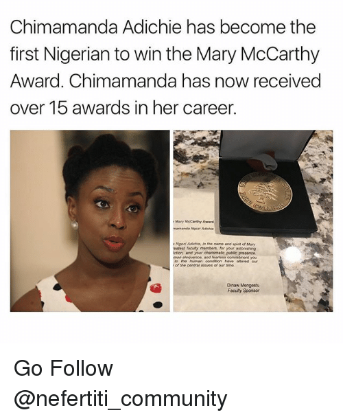sponsors: Chimamanda Adichie has become the  first Nigerian to win the Mary McCarthy  Award. Chimamanda has now received  over 15 awards in her career.  Many McCarthy Award  Ngozi Adichin, in the name and spirit of Mary  vatost facuty members, for your astonishing  iction, and your chansmatic pubac presence.  mon eloquence, and foartess commitment you  to the human conditon have alterod our  of the contra issues of our time  Dinaw Mengestu  Faculty Sponsor Go Follow @nefertiti_community