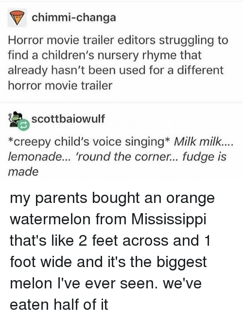 Watermelone: chimmi-changa  Horror movie trailer editors struggling to  find a children's nursery rhyme that  already hasn't been used for a different  horror movie trailer  scottbaiowulf  *creepy child's voice singing* Milk milk.  lemonade... 'round the corner... fudge is  made my parents bought an orange watermelon from Mississippi that's like 2 feet across and 1 foot wide and it's the biggest melon I've ever seen. we've eaten half of it