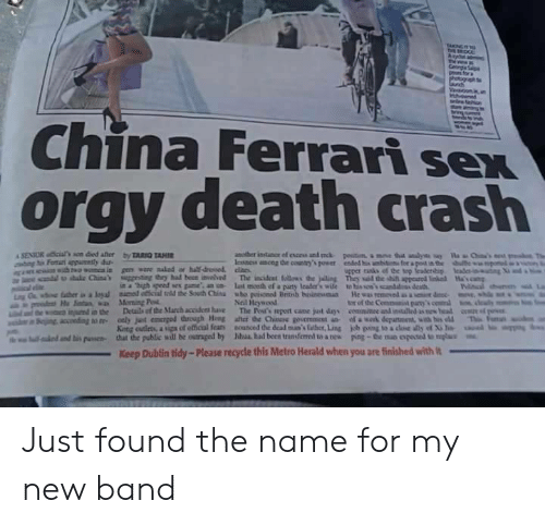 """Outraged: China Ferrari sex  orgy death crash  in a """"high speed sex game an n last mceth ef a paurty lcader's wile to his so'scanddss death  Neil Heywood  tor of the Commanit pany  King cutleta, a upa of etical fear  that the public will be outraged by  nounced dedeaina's laber,Ling  Mul had been transferred to a nes  uual..mbs""""  kb ping toadM ด้ y of Xile  poe-the no oposa umplu  lalo danti"""" puswa-  Keep Dublin tidy-Please recycle this Metro Herald when you are finished with Just found the name for my new band"""