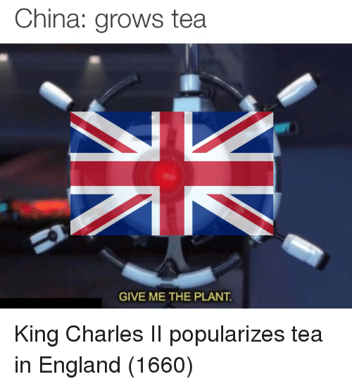England, China, and Tea: China: grows tea  GIVE ME THE PLANT. King Charles II popularizes tea in England (1660)
