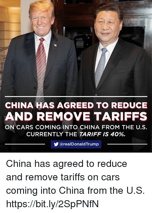 donaldtrump: CHINA HAS AGREED TO REDUCE  AND REMOVE TARIFFS  ON CARS COMING INTO CHINA FROM THE U.S.  CURRENTLY THE TARIFF IS 40%.  步@real DonaldTrump China has agreed to reduce and remove tariffs on cars coming into China from the U.S. https://bit.ly/2SpPNfN