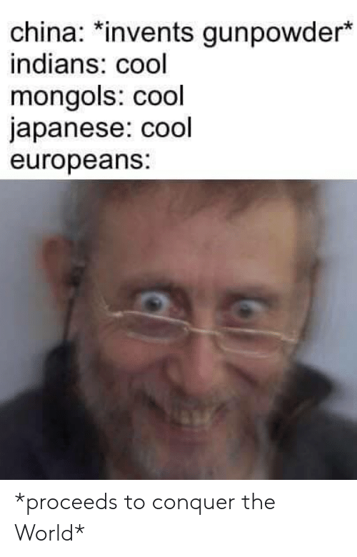 """China, Cool, and World: china.*invents gunpowder""""  indians: cool  mongols: cool  japanese: cool  europeans: *proceeds to conquer the World*"""