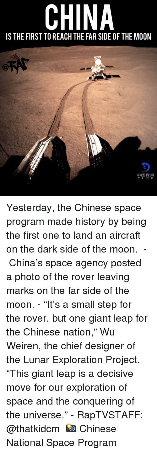 "exploration: CHINA  IS THE FIRST TO REACH THE FAR SIDE OF THE MOON  中国探月  CLE P Yesterday, the Chinese space program made history by being the first one to land an aircraft on the dark side of the moon. ⁣ -⁣ China's space agency posted a photo of the rover leaving marks on the far side of the moon.⁣ -⁣ ""It's a small step for the rover, but one giant leap for the Chinese nation,"" Wu Weiren, the chief designer of the Lunar Exploration Project. ""This giant leap is a decisive move for our exploration of space and the conquering of the universe.""⁣ -⁣ RapTVSTAFF: @thatkidcm⁣ 📸 Chinese National Space Program"