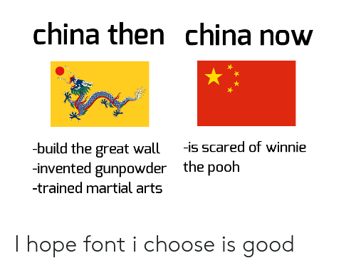 Winnie the Pooh, China, and Good: china then china now  -build the great wall  -invented gunpowder  -is scared of winnie  the pooh  -trained martial arts I hope font i choose is good