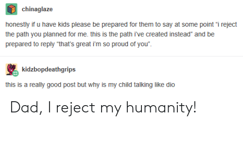 "im so proud of you: chinaglaze  honestly if u have kids please be prepared for them to say at some point ""i reject  the path you planned for me. this is the path i've created instead"" and be  prepared to reply ""that's great i'm so proud of you"".  kidzbopdeathgrips  this is a really good post but why is my child talking like dio Dad, I reject my humanity!"