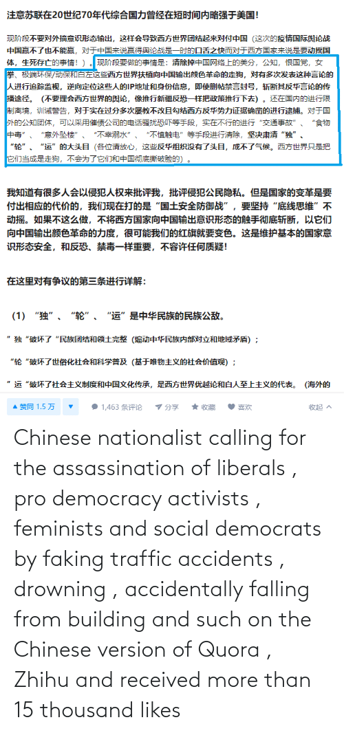 Traffic: Chinese nationalist calling for the assassination of liberals , pro democracy activists , feminists and social democrats by faking traffic accidents , drowning , accidentally falling from building and such on the Chinese version of Quora , Zhihu and received more than 15 thousand likes