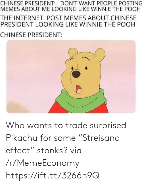 "Internet, Memes, and Pikachu: CHINESE PRESIDENT: I DON'T WANT PEOPLE POSTING  MEMES ABOUT ME LOOKING LIKE WINNIE THE POOH  THE INTERNET: POST MEMES ABOUT CHINESE  PRESIDENT LOOKING LIKE WINNIE THE POOH  CHINESE PRESIDENT: Who wants to trade surprised Pikachu for some ""Streisand effect"" stonks? via /r/MemeEconomy https://ift.tt/3266n9Q"
