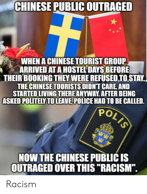 """Outraged: CHINESE PUBLIC OUTRAGED  WHEN A CHINESE TOURIST GROUP  ARRIVED AT A HOSTEL DAYS BEFORE  THEIR BOOKING THEY WERE REFUSEDIOSTAY.  THE CHINESETOURISTS DIDNT CARE, AND  STARTED LIVING THERE ANYWAY AFTER BEING  ASKED POLITELY TOLEAVE, POLICE HAD TO BE CALLED.  PO  NOW THE CHINESE PUBLIC IS  OUTRAGED OVER THIS """"RACISM"""". Racism"""