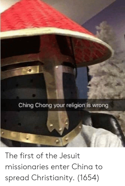 Christianity: Ching Chong your religion is wrong The first of the Jesuit missionaries enter China to spread Christianity. (1654)