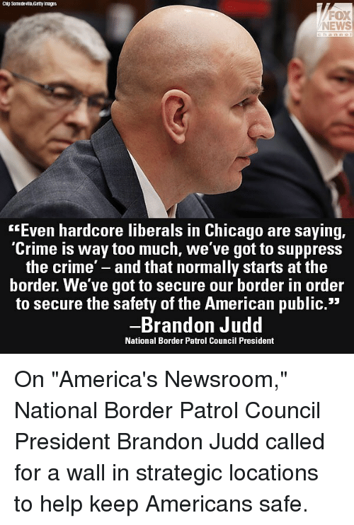 """Chicago, Crime, and Memes: Chip SamadeMlla,Getty Images  FOX  NEWS  """"Even hardcore liberals in Chicago are saying,  Crime is way too much, we ve got to suppress  the crime' - and that normally starts at the  border. We've got to secure our border in order  to secure the safety of the American public.""""  Brandon Judd  National Border Patrol Council President On """"America's Newsroom,"""" National Border Patrol Council President Brandon Judd called for a wall in strategic locations to help keep Americans safe."""