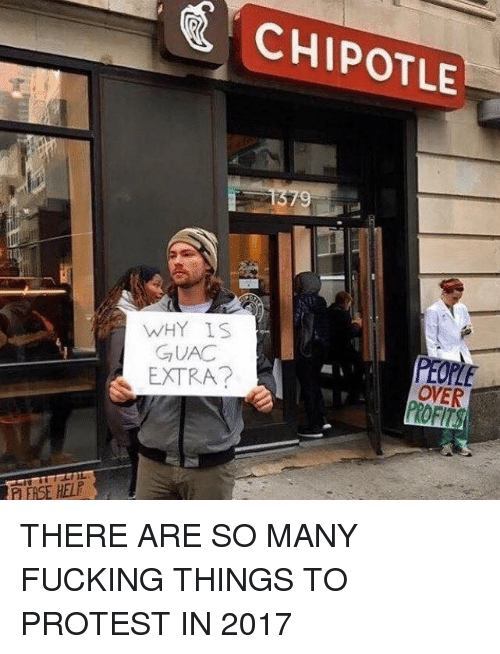 protestant: CHIPOTLE  9  WHY IS  GUAC  PEOPLE  OVER  EXTRA?  P ERSE HELE THERE ARE SO MANY FUCKING THINGS TO PROTEST IN 2017