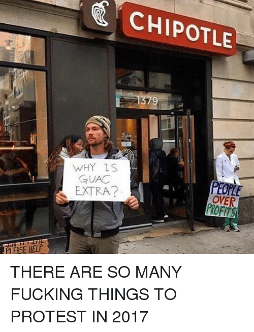protestant: CHIPOTLE  WHY IS  GUAC  EXTRA?  PEOPLE  OVER  P EASE HELP THERE ARE SO MANY FUCKING THINGS TO PROTEST IN 2017