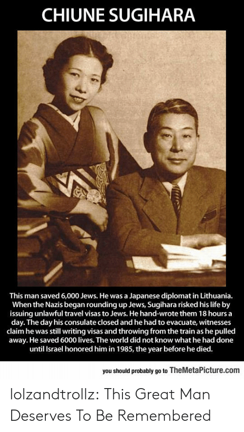 Life, Tumblr, and Blog: CHIUNE SUGIHARA  This man saved 6,000 Jews. He was a Japanese diplomat in Lithuania.  When the Nazis began rounding up Jews, Sugihara risked his life by  issuing unlawful travel visas to Jews. He hand-wrote them 18 hours a  day. The day his consulate closed and he had to evacuate, witnesses  claim he was still writing visas and throwing from the train as he pulled  away. He saved 6000 lives. The world did not know what he had done  until Israel honored him in 1985, the year before he died.  you should probably go to TheMetaPicture.com lolzandtrollz:  This Great Man Deserves To Be Remembered