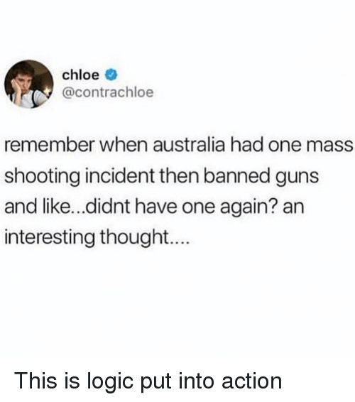 Guns, Logic, and Memes: chloe  @contrachloe  remember when australia had one mass  shooting incident then banned guns  and like...didnt have one again? an  interesting thought.. This is logic put into action