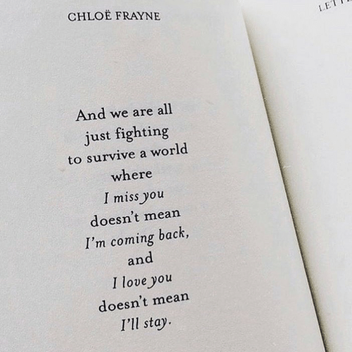 Coming Back: CHLOE FRAYNE  LE  And we are all  just fighting  to survive a world  where  I miss you  doesn't mean  I'm coming back,  and  I love you  doesn't mean  I'll stay