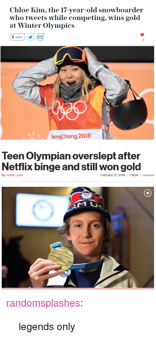 """Netflix, Tumblr, and Winter: Chloe Kim, the 17-year-old snowboarder  who tweets w  at Winter Olympics  hile competing, wins gold  オ  share)YE  eongChang 2018   Teen Olympian overslept after  Netflix binge and still won gold  By Tamar Lapin  February 13, 2018  1:14pm I Updated <p><a href=""""http://randomsplashes.tumblr.com/post/170880789864/legends-only"""" class=""""tumblr_blog"""">randomsplashes</a>:</p><blockquote><p>legends only</p></blockquote>"""