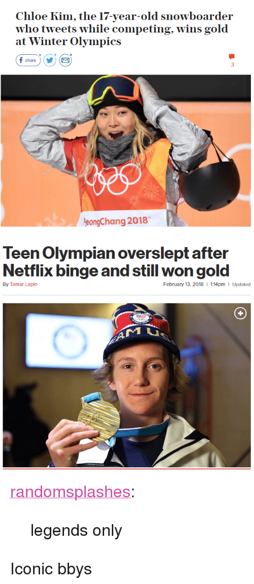 """Netflix, Tumblr, and Winter: Chloe Kim, the 17-year-old snowboarder  who tweets w  at Winter Olympics  hile competing, wins gold  オ  share)YE  eongChang 2018   Teen Olympian overslept after  Netflix binge and still won gold  By Tamar Lapin  February 13, 2018  1:14pm I Updated <p><a href=""""http://randomsplashes.tumblr.com/post/170880789864/legends-only"""" class=""""tumblr_blog"""">randomsplashes</a>:</p><blockquote><p>legends only</p></blockquote>  <p>Iconic bbys</p>"""