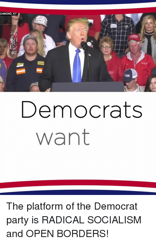 Party, Socialism, and Platform: CHMOND, KY  Democrats  want The platform of the Democrat party is RADICAL SOCIALISM and OPEN BORDERS!