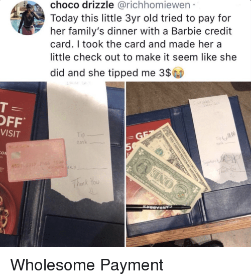 Barbie, Thank You, and Today: choco drizzle @richhomiewen  Today this little 3yr old tried to pay for  her family's dinner with a Barbie credit  card. I took the card and made hera  little check out to make it seem like she  did and she tipped me 3$  OFF  VISIT  ask  5  Thank You Wholesome Payment