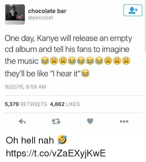 """Be Like, Kanye, and Music: chocolate bar  @percxcet  One day, Kanye will release an empty  cd album and tell his fans to imagine  the music  they'll be like """"I hear it""""  9/22/15, 8:59 AM  5,379 RETWEETS 4,862 LIKES Oh hell nah 🤣 https://t.co/vZaEXyjKwE"""