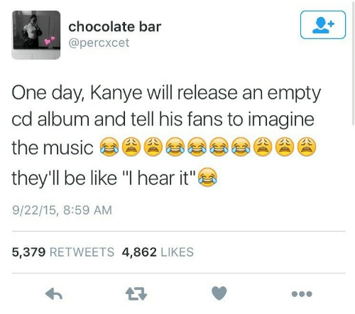 "Be Like, Kanye, and Music: chocolate bar  @percxcet  One day, Kanye will release an empty  cd album and tell his fans to imagine  the music  they'll be like ""I hear it""  9/22/15, 8:59 AM  5,379 RETWEETS 4,862 LIKES"